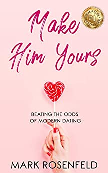 Make Him Yours: Beating The Odds Of Modern Dating by [Mark Rosenfeld]