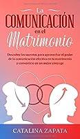 La comunicación en el matrimonio: Descubre los secretos para aprovechar el poder de la comunicación efectiva en tu matrimonio y convertirte en un mejor cónyuge