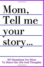 Mom Tell Me Your Story 101 Questions For Mom To Share Her Life And Thoughts: Guided Question Journal To Preserve Mother's Memories