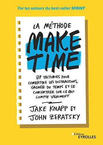 La méthode Make time: 87 tactiques pour combattre les distractions, gagner du temps et se concentrer sur ce qui compte vraimenti