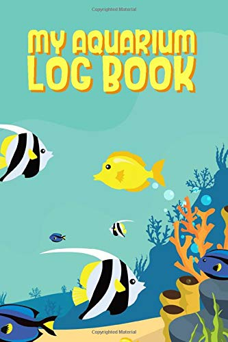My Aquarium Log Book: Fish Tank Maintenance Record - Monitoring, Feeding, Water Testing, Filter Changes, and Overall Observations
