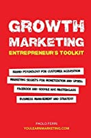 Growth Marketing: Entrepreneur's Toolkit: Brand Psychology for Customer Acquisition, Marketing Secrets for Monetization & Upsell, Facebook & Google Ads Masterclass, Business Management & Strategy