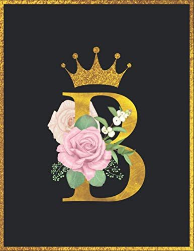 B: Golden & Floral Letter B For Notebook Journal, Princess Notebook, Pretty Crown Floral Flowers 8.5 x 11 100 Pages
