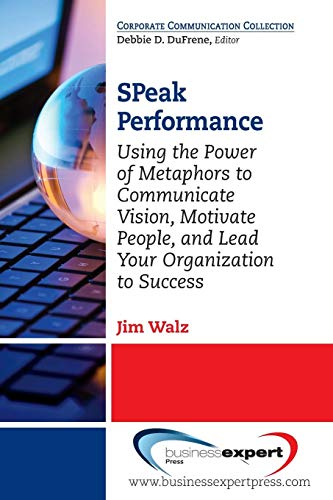 SPeak Performance: Using the Power of Metaphors to Communicate Vision, Motivate People, and Lead Your Organization to Su