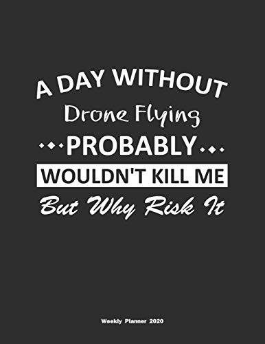 A Day Without Drone Flying Probably Wouldn't Kill Me But Why Risk It Weekly Planner 2020: Weekly Calendar / Planner Drone Flying Gift , 146 Pages, 8.5x11, Soft Cover, Matte Finish
