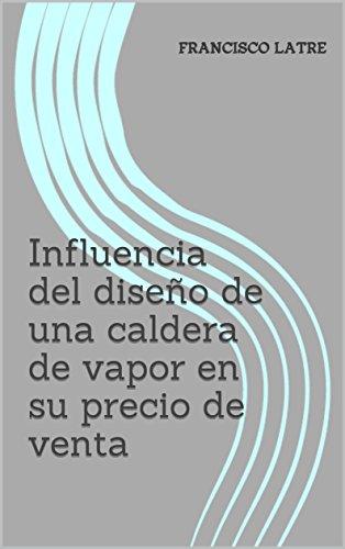 Influencia del diseño de una caldera de vapor en su precio de venta (Temas técnico-prácticos sobre diseño y prestaciones de las calderas de vapor nº 2)