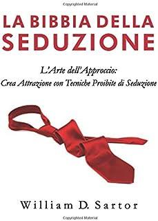 La Bibbia della Seduzione: L'Arte dell'Approccio: Crea Attrazione con Tecniche Proibite di Seduzione Flirtando come un Pro...