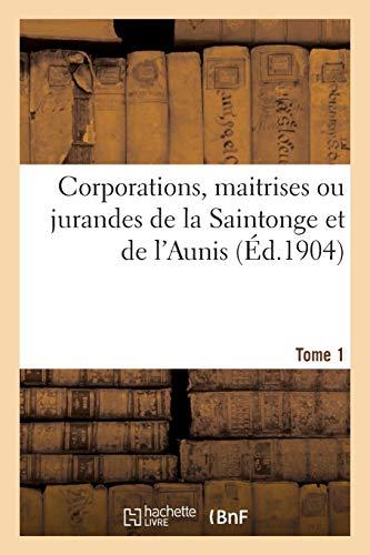 Corporations, maitrises ou jurandes de la Saintonge et de l'Aunis. Tome 1