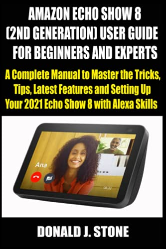AMAZON ECHO SHOW 8 (2ND GENERATION) USER GUIDE FOR BEGINNERS AND EXPERTS: A Complete Manual to Master the Tricks, Tips, Latest Features and Setting Up Your 2021 Echo Show 8 with Alexa Skills