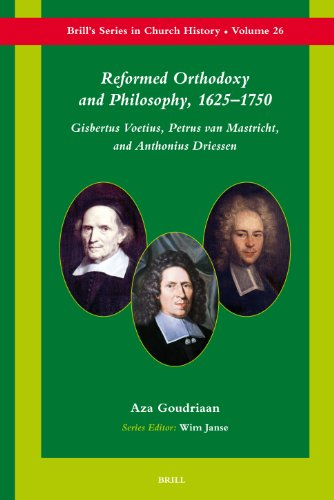 Reformed Orthodoxy and Philosophy, 1625-1750: Gisbertus Voetius, Petrus Van Mastricht, and Anthonius Driessen (Brill's Series in Church History, Band 26)
