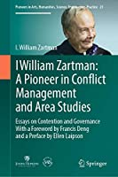 I William Zartman: A Pioneer in Conflict Management and Area Studies: Essays on Contention and Governance (Pioneers in Arts, Humanities, Science, Engineering, Practice, 23)