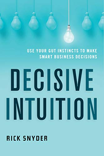 Decisive Intuition: Use Your Gut Instincts to Make Smart Business Decisions
