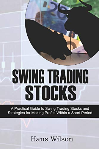Swing Trading Stocks: A Practical Guide to Swing Trading Stocks and Strategies for Making Profits Within a Short Period