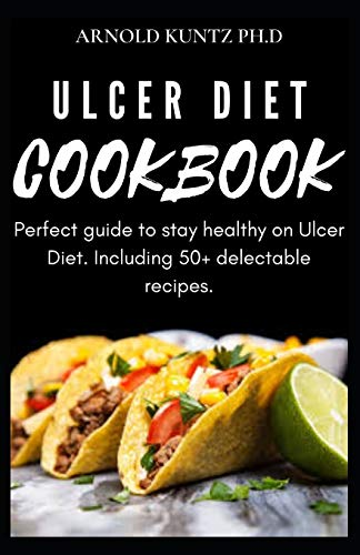 ULCER DIET COOKBOOK: PERFECT GUIDE TO STAY HEALTHY ON ULCER DIET. INCLUDING 50+ DELECTABLE RECIPES