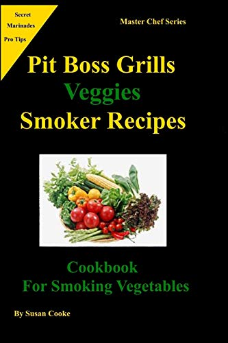 Pit Boss Grills Veggie Smoker Recipes: Cookbook For Smoking Vegetables (Master Chef Series, Band 2)