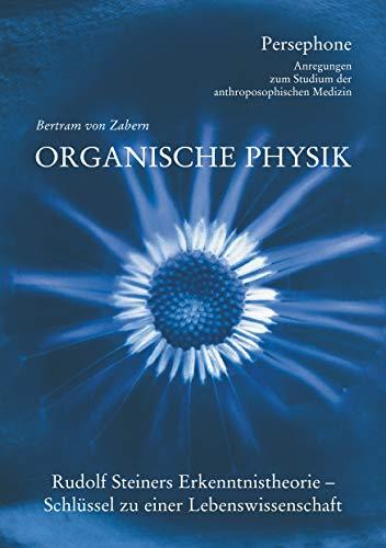 Organische Physik: Rudolf Steiners Erkenntnistheorie - Schluessel zu einer Lebenswissenschaft (Persephone - Anregungen zum Studium der anthroposophischen Medizin 1)