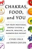 Chakras, Food, and You: Tap Your Individual Energy System for Health, Healing, and Harmonious Weight...