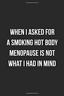 When I Asked For A Smoking Hot Body Menopause Is Not What I Had In Mind: Funny Blank Lined Journal Novelty Gag Gift For Adults