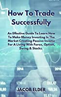 How To Trade Successfully: An Effective Guide To Learn How To Make Money Investing In The Market Creating Passive Income For A Living With Forex, Option, Swing and Stocks. (Trading)