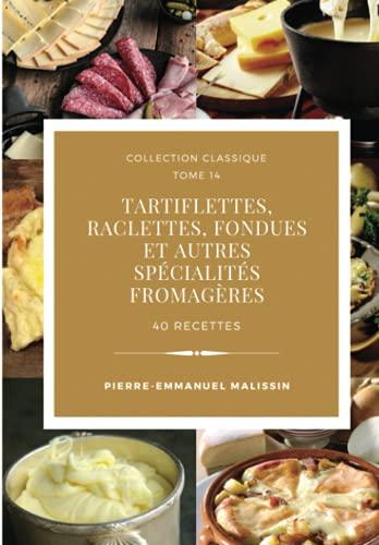 Tartiflettes, Raclettes, Fondues et autres spécialités fromagères 40 recettes