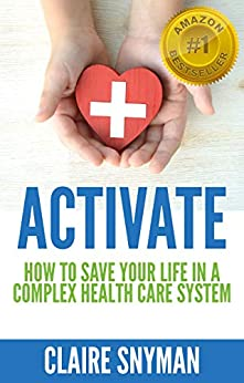 ACTIVATE: How to Save your Life in a Complex Health Care System by [Claire Snyman]