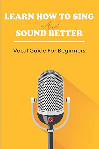 Learn How To Sing And Sound Better: Vocal Guide For Beginners: Vocal Exercises For Beginners