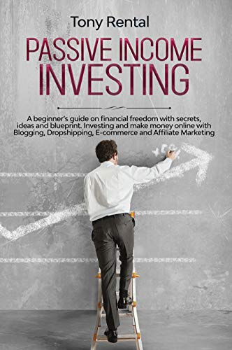 Passive Income Investing : A beginner's guide on financial freedom with secrets, ideas and blueprint. Investing and make money online with Blogging, Dropshipping, ecommerce and Affiliate Marketing