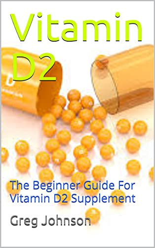 Vitamin D2: The Beginner Guide For Vitamin D2 Supplement (English Edition)