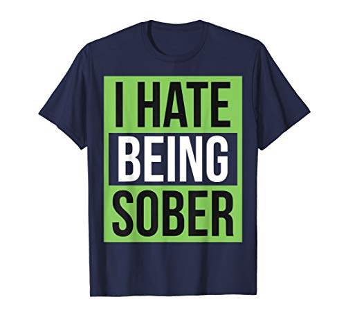 Funny Alcohol T-Shirt - I Hate Being Sober!