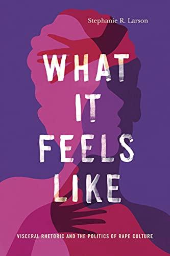 What It Feels Like: Visceral Rhetoric and the Politics of Rape Culture (Rhetoric and Democratic Deliberation Book 27) (English Edition)