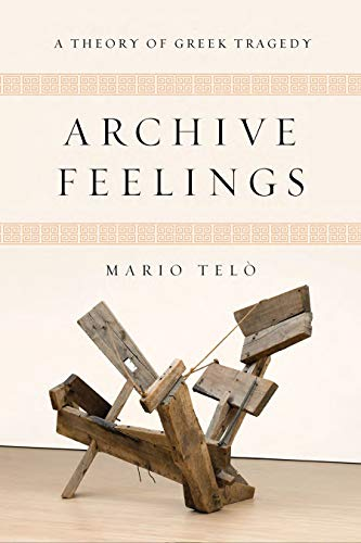 Archive Feelings: A Theory of Greek Tragedy (Classical Memories/Modern Identitie)...