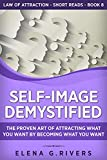 Self-Image Demystified: The Proven Art of Attracting What You Want by Becoming What You Want (Law of Attraction Short Reads Book 8)