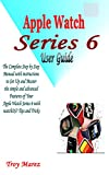 APPLE WATCH SERIES 6 USER GUIDE: The Complete Step by Step Manual with instructions to Set Up and Master the simple and advanced Features of Your Apple ... watchOS7 Tips and Tricks (English Edition)