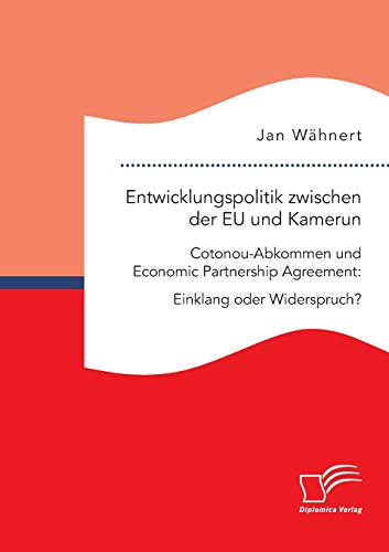 Entwicklungspolitik zwischen der EU und Kamerun. Cotonou-Abkommen und Economic Partnership Agreement: Einklang oder Widerspruch?