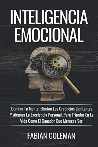 Inteligencia Emocional: Domina Tu Mente, Elimina Las Creencias Limitantes Y Alcanza La Excelencia Personal, Para Triunfar En La Vida Como El Ganador Que Mereces Ser. (Psicología positiva)