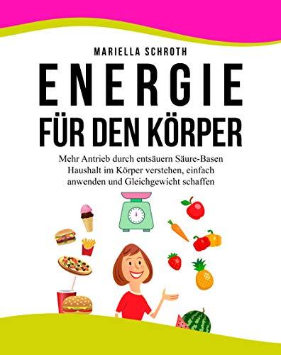 ENERGIE FÜR DEN KÖRPER: Mehr Antrieb durch entsäuern, Säure-Basen Haushalt verstehen, einfach anwenden und Gleichgewicht schaffen