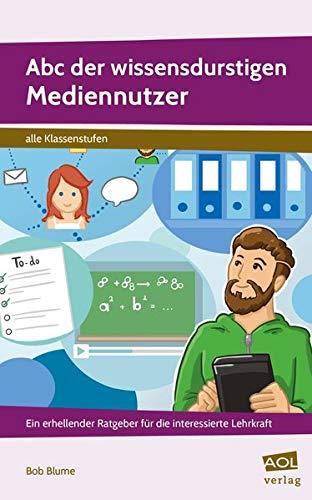 Abc der wissensdurstigen Mediennutzer: Ein erhellender Ratgeber für die interessierte Lehrkraft (Alle Klassenstufen)