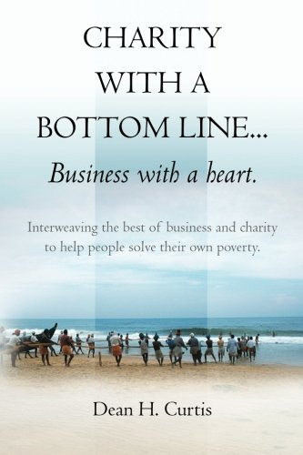 Charity with a Bottom line...Business with a heart.: Interweaving the best of business and charity to help people solve their own poverty. (Volume 1)
