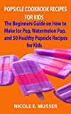 POPSICLE COOKBOOK RECIPES FOR ALL: The Beginners Guide on Vegan, Ice Pop, Watermelon Pop, and 50 Healthy Popsicle Recipes for Adult and Kids
