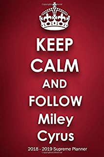 Keep Calm and Follow Miley Cyrus 2018-2019 Supreme Planner: Miley Cyrus On-the-Go Academic Weekly and Monthly Organize Schedule Calendar Planner for 18 Months (July 2018 - December 2019) with Bonus Notebook