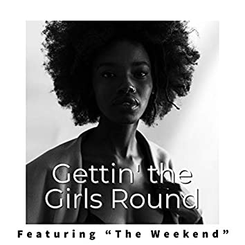 """Gettin' the Girls Round - Featuring """"The Weekend"""""""