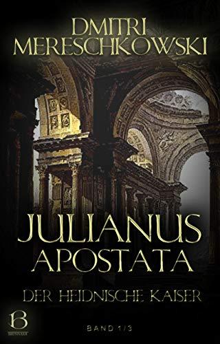 Julianus Apostata. Band 1: Der heidnische Kaiser (Christ und Antichrist)