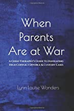 When Parents Are at War: A Child Therapist's Guide To Navigating High Conflict Divorce & Custody Cases