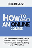 How to Create an Online Course: The Comprehensive Guide to Grow a Profitable Online Learning Business. Make Money as a Teacher by Selling your own Online Class