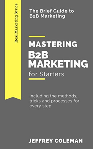 Mastering B2B Marketing for Starters: The Brief Guide to B2B Marketing and Sales - Including the methods, tricks and processes for every step