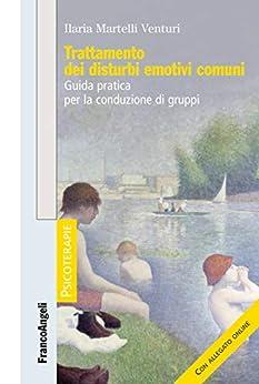 Trattamento dei disturbi emotivi comuni: Guida pratica per la conduzione di gruppi di [Ilaria Martelli Venturi]