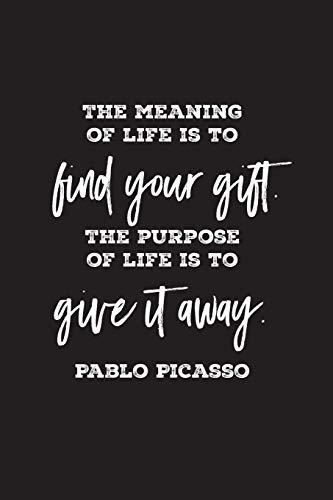 The meaning of life is to find your gift. The purpose of life is to give it away. Pablo Picasso: lined 6 x 9 journal, artist's quote with black text on white background