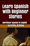 Learn Spanish with Beginner Stories: Interlinear Spanish To English (Learn Spanish with Interlinear Stories for Beginners and Advanced Readers, Band 1) - Bermuda Word HypLern
