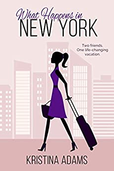 What Happens in New York: The feel-good romance about fame, fashion, and friendship (What Happens in... Book 1) by [Kristina Adams]
