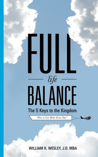 Full Life Balance: The Five Keys To the Kingdom: How To Live Better Every Day: Volume 1